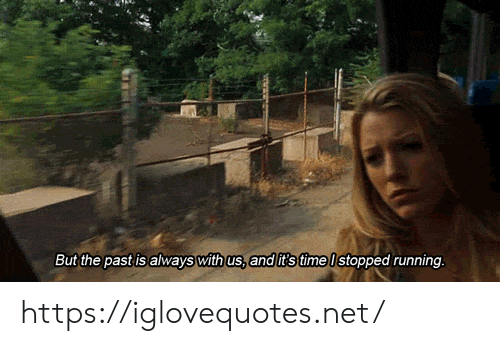 The Past: But the past is always with us, and t's time Istopped running. https://iglovequotes.net/