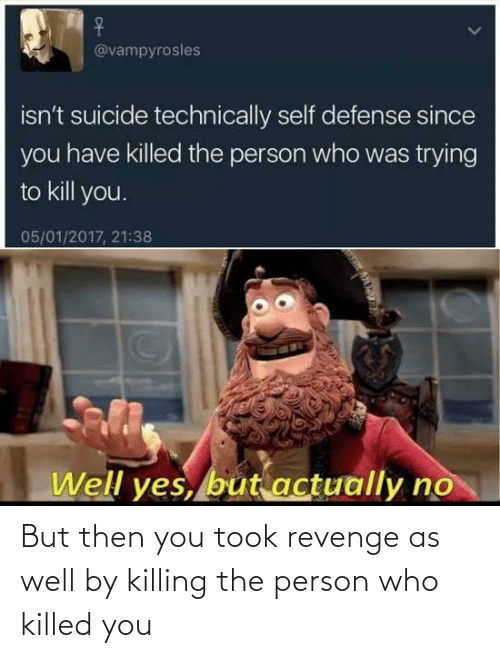 then: But then you took revenge as well by killing the person who killed you