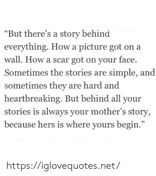 "Mothers, A Picture, and How: ""But there's a story behind  everything. How a picture got on a  wall. How a scar got on your face.  Sometimes the stories are simple, and  sometimes they are hard and  heartbreaking. But behind all your  stories is always your mother's story,  because hers is where yours begin."" https://iglovequotes.net/"
