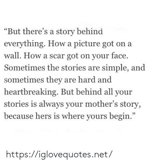 "Mothers: ""But there's a story behind  everything. How a picture got on a  wall. How a scar got on your face.  Sometimes the stories are simple, and  sometimes they are hard and  heartbreaking. But behind all your  stories is always your mother's story,  because hers is where yours begin."" https://iglovequotes.net/"