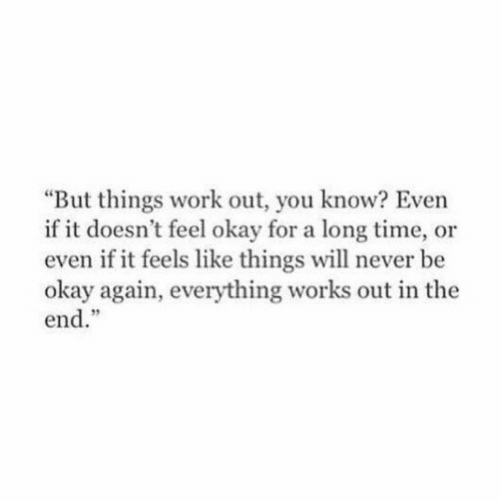 """Work, Okay, and Time: But things work out, you know? Even  if it doesn't feel okay for a long time, or  even if it feels like things will never be  okay again, everything works out in the  end.""""  9"""