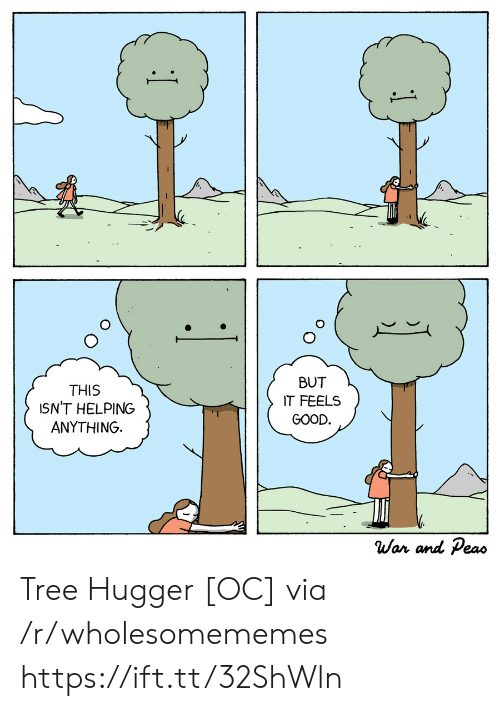 helping: BUT  THIS  ISN'T HELPING  ANYTHING  IT FEELS  GOOD.  War and Peas  1 Tree Hugger [OC] via /r/wholesomememes https://ift.tt/32ShWln