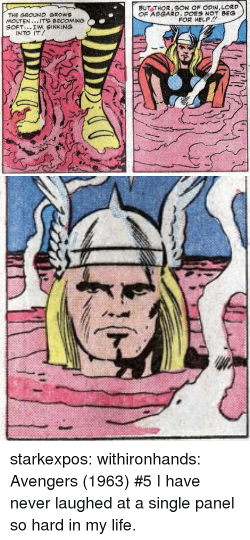 sinking: BUT THOR, SON OF ODIN,LORD  OF ASGARD.DONOT BEG  THE GROUND GROWS  MOLTEN...ITS BECOMING  SOFT I'M SINKING  FOR HELP.!  INTO IT starkexpos:  withironhands:  Avengers (1963) #5  I have never laughed at a single panel so hard in my life.