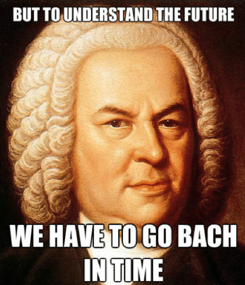 We Have: BUT TO UNDERSTAND THE FUTURE  WE HAVE TO GO BACH  IN TIME
