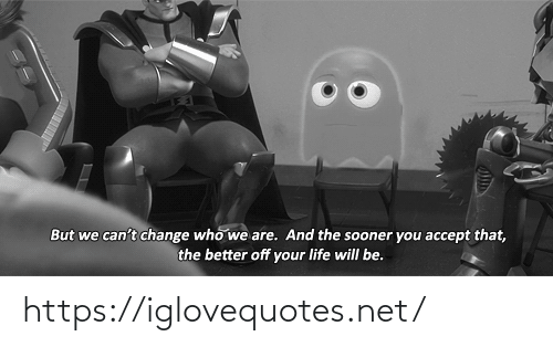 your life: But we can't change who we are. And the sooner you accept that,  the better off your life will be. https://iglovequotes.net/