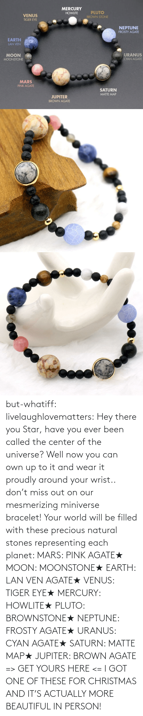 one: but-whatiff:  livelaughlovematters:  Hey there you Star, have you ever been called the center of the universe? Well now you can own up to it and wear it proudly around your wrist.. don't miss out on our mesmerizing miniverse bracelet! Your world will be filled with these precious natural stones representing each planet:  MARS: PINK AGATE★ MOON: MOONSTONE★ EARTH: LAN VEN AGATE★ VENUS: TIGER EYE★ MERCURY: HOWLITE★ PLUTO: BROWNSTONE★ NEPTUNE: FROSTY AGATE★ URANUS: CYAN AGATE★ SATURN: MATTE MAP★ JUPITER: BROWN AGATE => GET YOURS HERE <=  I GOT ONE OF THESE FOR CHRISTMAS AND IT'S ACTUALLY MORE BEAUTIFUL IN PERSON!