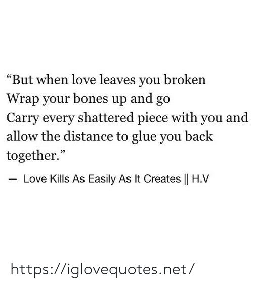 """shattered: """"But when love leaves you broken  Wrap your bones up and go  Carry every shattered piece with you and  allow the distance to glue you back  together.""""  35  Love Kills As Easily As It Creates    H.V https://iglovequotes.net/"""