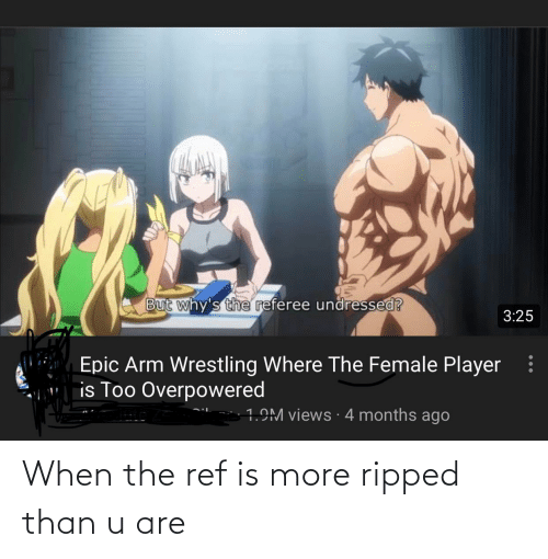 The Ref: But why's the referee undressed?  3:25  Epic Arm Wrestling Where The Female Player  is Too Overpowered  1.9M views · 4 months ago When the ref is more ripped than u are