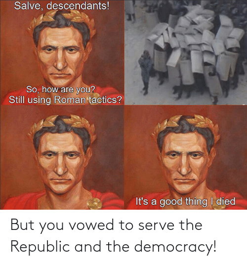 History: But you vowed to serve the Republic and the democracy!