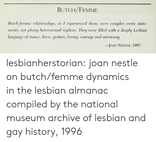Complex, Relationships, and Target: BUTCH/FEMME  Butch-femme relationships, as I experienced them, were complex erotic state-  ments, not phony heterosexual replicas. They were filled with a deeply Lesbian  language of stance, dress, gesture, loving, courage and autonomy  -JOAN NESTLE, 1987 lesbianherstorian:  joan nestle on butch/femme dynamics inthe lesbian almanac compiled by the national museum  archive of lesbian and gay history, 1996