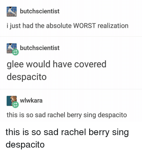 Glee: butchscientist  i just had the absolute WORST realization  butchscientist  glee would have covered  despacito  wlwkara  this is so sad rachel berry sing despacito this is so sad rachel berry sing despacito