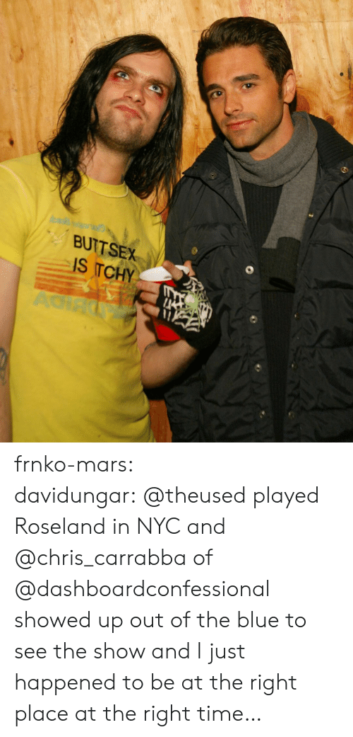 The Blue: BUTTSEX  IS TCHY  AC frnko-mars:  davidungar:@theused played Roseland in NYC and @chris_carrabbaof @dashboardconfessional showed up out of the blue to see the show and I just happened to be at the right place at the right time…