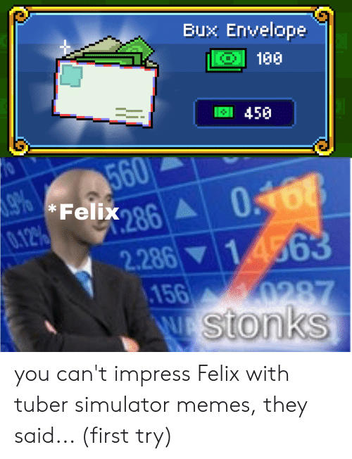 Memes, First, and They: Bux Envelope  150  450  560  9%  *Felix 86  0168  0.12%  2.28614563  97.  156 0287  WA stonks you can't impress Felix with tuber simulator memes, they said... (first try)