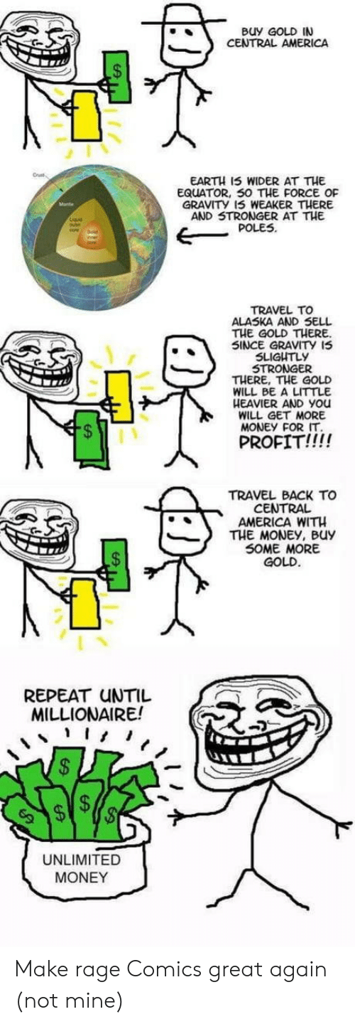 Rage Comics: Buy GOLD IN  CENTRAL AMERICA  EARTH 15 WIDER AT THE  EQUATOR, 50 THE FORCE OF  GRAVITY 15 WEAKER THERE  AND 5TRONGER AT THE  POLES  TRAVEL TO  ALASKA AND SELL  THE GOLD THERE  SINCE GRAVITY I5  SLIGUTLy  STRONGER  THERE, THE GOLD  WILL BE A LITTLE  HEAVIER AND You  WILL GET MORE  MONEY FOR IT  5  PROFIT!!!!  TRAVEL BACK TO  CENTRAL  AMERICA WITH  THE MONEY, Buy  SOME MORE  GOLD  REPEAT UNTIL  MILLIONAIRE!  UNLIMITED  MONEY Make rage Comics great again (not mine)