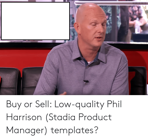 product manager: Buy or Sell: Low-quality Phil Harrison (Stadia Product Manager) templates?