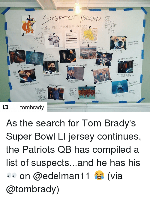 """Super Bowl Li: bUY WHO STOLE  GOLL um  LOVES  BE TRUSTED  BAD  SNEAKY LIL sa IEEE  77?  SAYS """"SmELL YA LATER  ODo YLE FAMILY  NOTORIOUS  OF BULLIES  Of LUNCHES  tombrady  ENE OF THE  LAUME  ESCAPE  Ropes  AssociATED DEMENTORS  LADY GACA.  NEVER BEEN  CAUGHT  ME  CREEPY  ultSHES TO  RULE THE  LAND of  EARTH  WHO STEALS A DOG fRom A kpn  STOLE AIR  TAKES THwas  ASKING  JAws As the search for Tom Brady's Super Bowl LI jersey continues, the Patriots QB has compiled a list of suspects...and he has his 👀 on @edelman11 😂 (via @tombrady)"""