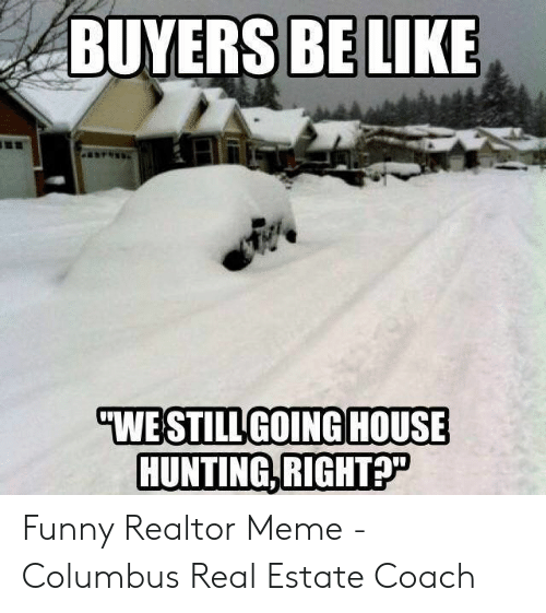 Funny, Meme, and Hunting: BUYERS BELIKE  HOUSE  WE STILL GOING  HUNTING,RIGHT? Funny Realtor Meme - Columbus Real Estate Coach