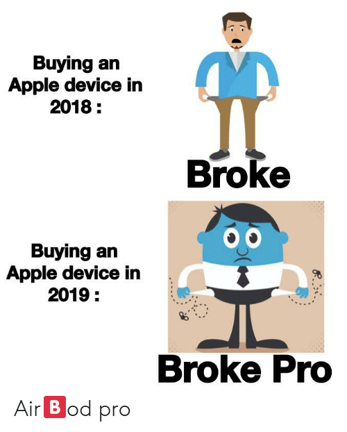 Apple, Reddit, and Pro: Buying an  Apple device in  2018  Broke  Buying an  Apple device in  2019:  Broke Pro Air🅱️od pro