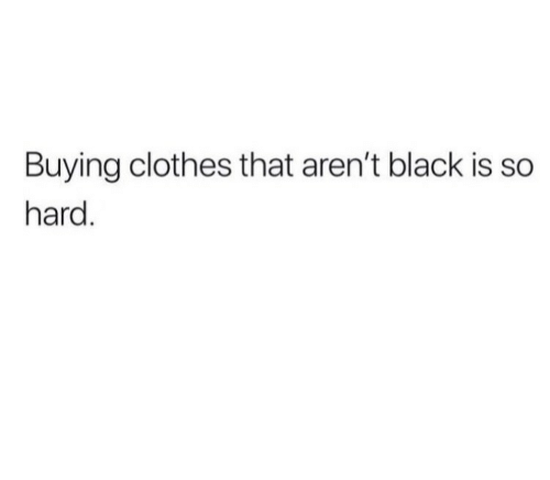 Clothes, Black, and  Hard: Buying clothes that aren't black is so  hard.