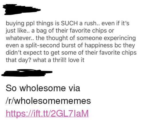 """split second: buying ppl things is SUCH a rush.. even if it's  just like.. a bag of their favorite chips or  whatever.. the thought of someone experincing  even a split-second burst of happiness bc they  didn't expect to get some of their favorite chips  that day? what a thril! love it <p>So wholesome via /r/wholesomememes <a href=""""https://ift.tt/2GL7IaM"""">https://ift.tt/2GL7IaM</a></p>"""