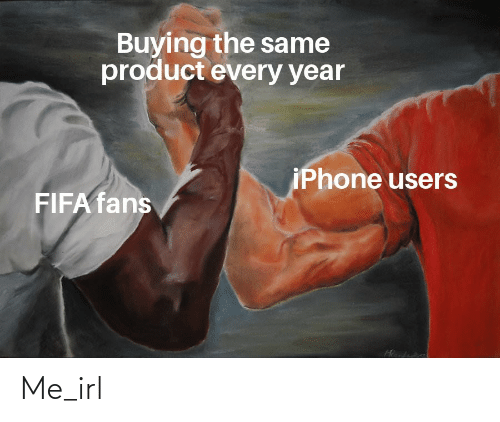 Buying: Buying the same  product every year  iPhone users  FIFA fans Me_irl