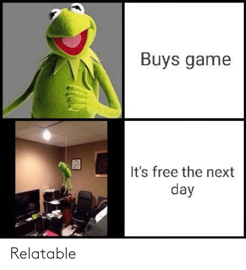 the next day: Buys game  It's free the next  day Relatable
