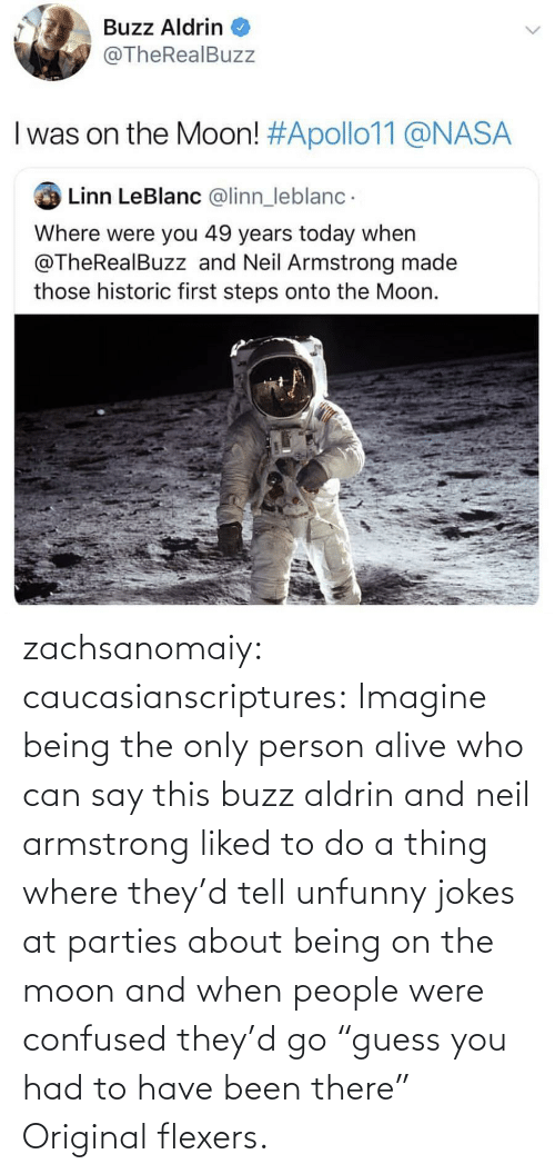 "Were You: Buzz Aldrin  @TheRealBuzz  I was on the Moon! #Apollo11@NASA  Linn LeBlanc @linn_leblanc  Where were you 49 years today when  @TheRealBuzz and Neil Armstrong made  those historic first steps onto the Moon. zachsanomaiy: caucasianscriptures: Imagine being the only person alive who can say this buzz aldrin and neil armstrong liked to do a thing where they'd tell unfunny jokes at parties about being on the moon and when people were confused they'd go ""guess you had to have been there""    Original flexers."