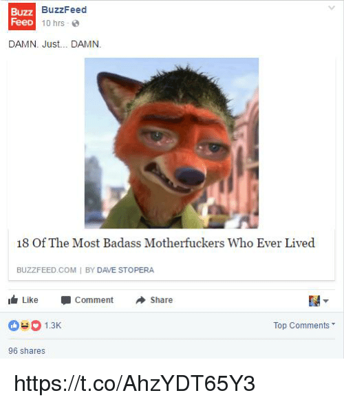 Buzzfeed, Badass, and Com: Buzz  FeeD  BuzzFeed  1 0 hrs . @  DAMN. Just... DAMN.  18 Of The Most Badass Motherfuckers Who Ever Lived  BUZZFEED COM I BY DAVE STOPERA  I Like -Comment Share  1.3  Top Comments  96 shares https://t.co/AhzYDT65Y3