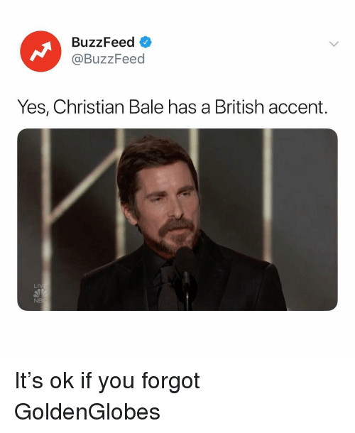 Buzzfeed, Christian Bale, and Relatable: Buzz Feed  @BuzzFeed  Yes, Christian Bale has a British accent.  LI  NB It's ok if you forgot GoldenGlobes