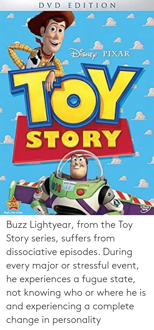 Experiences: Buzz Lightyear, from the Toy Story series, suffers from dissociative episodes. During every major or stressful event, he experiences a fugue state, not knowing who or where he is and experiencing a complete change in personality