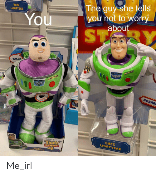 ranger: BUZZ  LIGHTYEAR  The guy she tells  you not to worry  about  You  ST  BY  I TALK!  SPACE RANGER  LIGHTYEAR  LIGHTYEAR  SPACE RANGs  POSAB  PRESS HERE  TOSUAD  SNE PIXAR  TOY  4  BUZZ  LIGHTYEAR  STORY  BUZZ LIGHTYEAR Me_irl