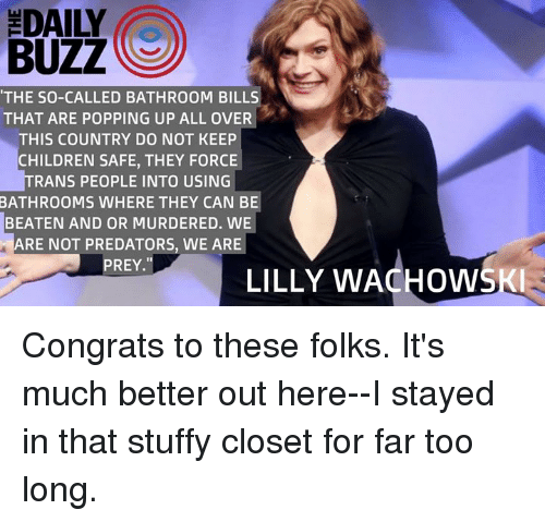 Stuffies: BUZZ  THE SO-CALLED BATHROOM BILLS  THAT ARE POPPING UP ALL OVER  THIS COUNTRY DO NOT KEEP  CHILDREN SAFE, THEY FORCE  RANS PEOPLE INTO USING  BATHROOMS WHERE THEY CAN BE  BEATEN AND OR MURDERED. WE  ARE NOT PREDATORS, WE ARE  PREY.  LILLY WACHOWSKI Congrats to these folks. It's much better out here--I stayed in that stuffy closet for far too long.