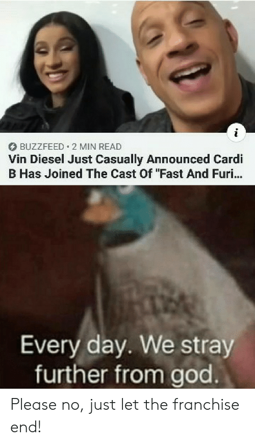 "further: BUZZFEED 2 MIN READ  Vin Diesel Just Casually Announced Cardi  B Has Joined The Cast Of ""Fast And Furi...  Every day. We stray  further from god Please no, just let the franchise end!"