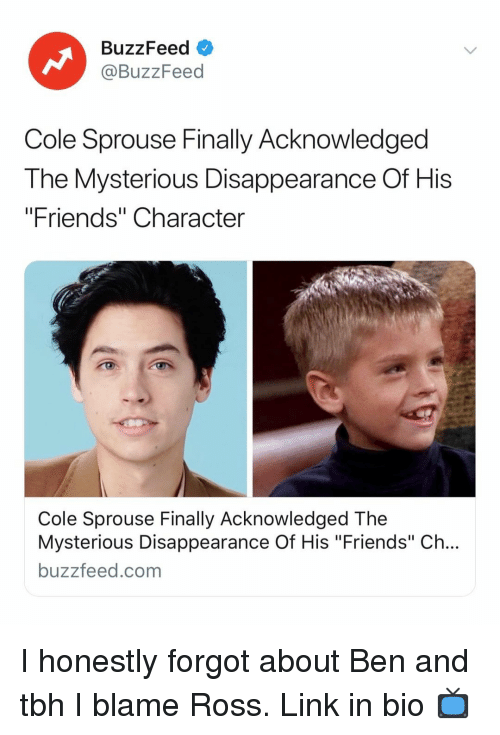 "Friends, Tbh, and Buzzfeed: BuzzFeed  @BuzzFeed  Cole Sprouse Finally Acknowledged  The Mysterious Disappearance Of His  ""Friends"" Character  Cole Sprouse Finally Acknowledged The  Mysterious Disappearance Of His ""Friends"" Ch...  buzzfeed.com I honestly forgot about Ben and tbh I blame Ross. Link in bio 📺"