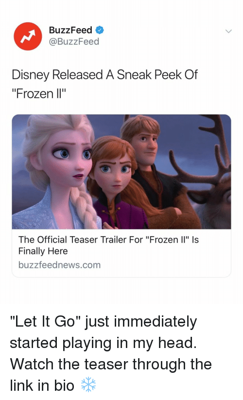 "Disney, Frozen, and Head: BuzzFeed  @BuzzFeed  Disney Released A Sneak Peek Of  ""Frozen l""  The Official Teaser Trailer For ""Frozen Il"" Is  Finally Here  buzzfeednews.com ""Let It Go"" just immediately started playing in my head. Watch the teaser through the link in bio ❄️"