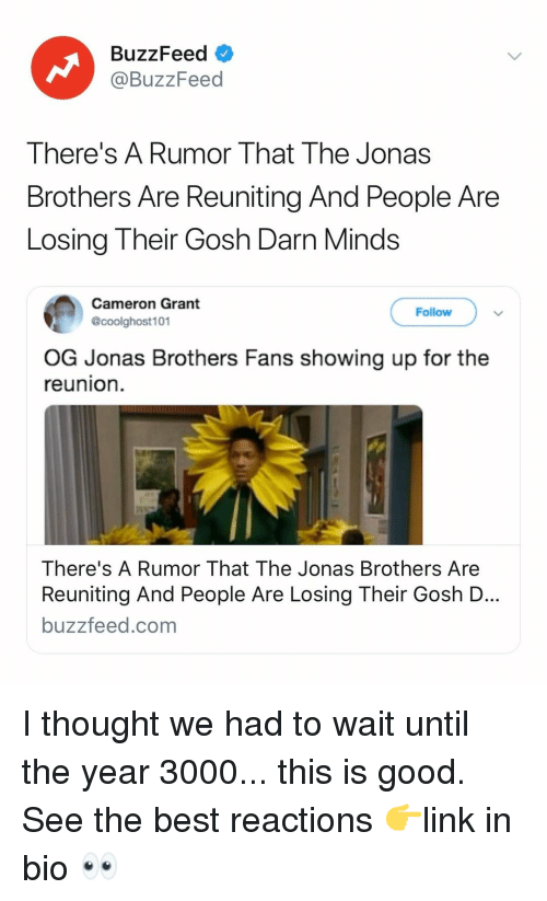 Best, Buzzfeed, and Good: BuzzFeed  @BuzzFeed  There's A Rumor That The Jonas  Brothers Are Reuniting And People Are  Losing Their Gosh Darn Minds  Cameron Grant  @coolghost101  Follow  OG Jonas Brothers Fans showing up for the  reunion  There's A Rumor That The Jonas Brothers Are  Reuniting And People Are Losing Their Gosh D  buzzfeed.com I thought we had to wait until the year 3000... this is good. See the best reactions 👉link in bio 👀