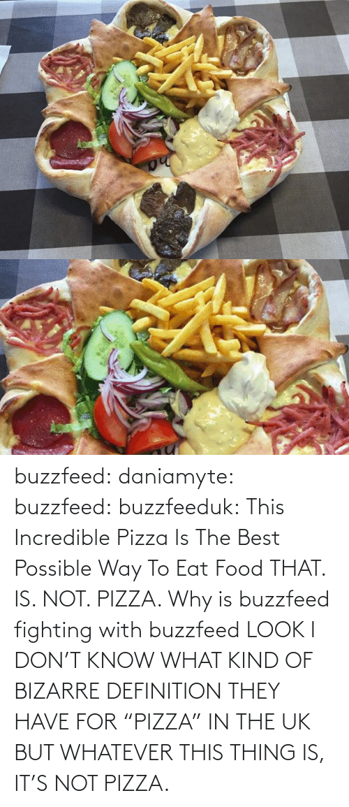 """But Whatever: buzzfeed:  daniamyte:  buzzfeed:  buzzfeeduk:  This Incredible Pizza Is The Best Possible Way To Eat Food  THAT. IS. NOT. PIZZA.   Why is buzzfeed fighting with buzzfeed  LOOK I DON'T KNOW WHAT KIND OF BIZARRE DEFINITION THEY HAVE FOR """"PIZZA"""" IN THE UK BUT WHATEVER THIS THING IS, IT'S NOT PIZZA."""