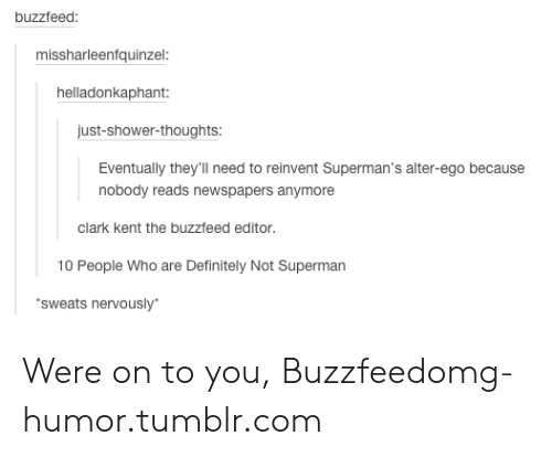 The Buzzfeed: buzzfeed  missharleenfquinzel:  helladonkaphant  just-shower-thoughts  Eventually they'll need to reinvent Superman's alter-ego because  nobody reads newspapers anymore  clark kent the buzzfeed editor.  10 People Who are Definitely Not Superman  sweats nervously Were on to you, Buzzfeedomg-humor.tumblr.com