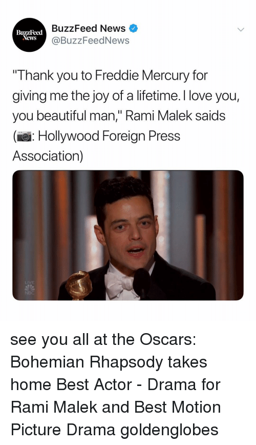 "Rhapsody: BuzzFeed News  @BuzzFeedNews  BuzzFeed  Thank you to Freddie Mercury for  giving me the joy of a lifetime. I love you,  you beautiful man,"" Rami Malek saids  (e: Hollywood Foreign Press  Association)  LIVE see you all at the Oscars: Bohemian Rhapsody takes home Best Actor - Drama for Rami Malek and Best Motion Picture Drama goldenglobes"