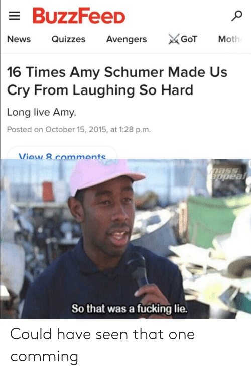 Amy Schumer, Fucking, and Avengers: BuzzFeeD  NewsQuizzes Avengers  16 Times Amy Schumer Made Us  Cry From Laughing So Hard  Long live Amy.  Posted on October 15, 2015, at 1:28 p.m.  Viaw & comment  So that was a fucking lie. Could have seen that one comming