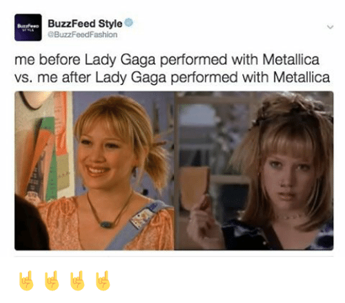 Buzzfees: BuzzFeed Style  3BuzzFeedFashion  me before Lady Gaga performed with Metallica  vs. me after Lady Gaga performed with Metallica 🤘🤘🤘🤘