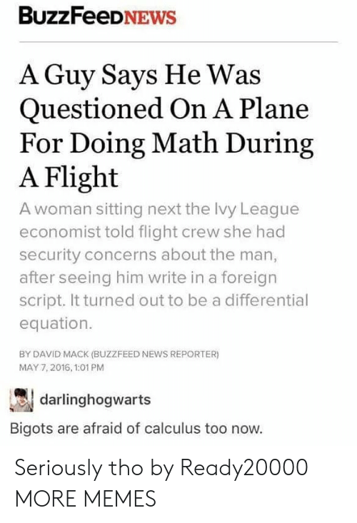 Equation: BuzzFeeDNEWs  A Guy Says He Was  Questioned On A Plane  For Doing Math During  A Flight  A woman sitting next the Ivy League  economist told flight crew she had  security concerns about the man,  after seeing him write in a foreign  script. It turned out to be a differential  equation.  BY DAVID MACK (BUZZFEED NEWS REPORTER)  MAY 7,2016, 1:01 PM  darlinghogwarts  Bigots are afraid of calculus too now. Seriously tho by Ready20000 MORE MEMES