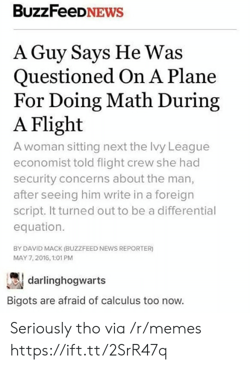 Equation: BuzzFeeDNEWs  A Guy Says He Was  Questioned On A Plane  For Doing Math During  A Flight  A woman sitting next the Ivy League  economist told flight crew she had  security concerns about the man,  after seeing him write in a foreign  script. It turned out to be a differential  equation.  BY DAVID MACK (BUZZFEED NEWS REPORTER)  MAY 7,2016, 1:01 PM  darlinghogwarts  Bigots are afraid of calculus too now. Seriously tho via /r/memes https://ift.tt/2SrR47q