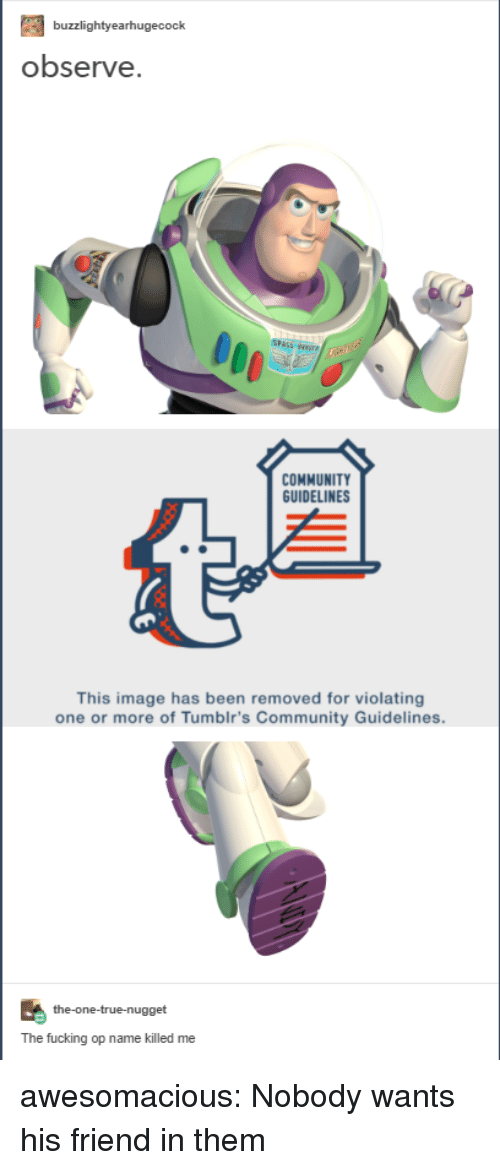 Community, Fucking, and True: buzzlightyearhugecock  observe  12  COMMUNITY  GUIDELINES  This image has been removed for violating  one or more of Tumblr's Community Guidelines.  the-one-true-nugget  The fucking op name killed me awesomacious:  Nobody wants his friend in them