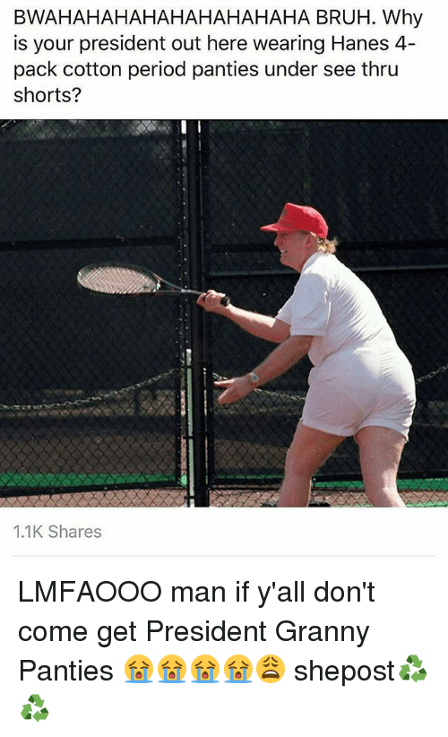 Bruh, Memes, and Period: BWAHAHAHAHAHAHAHAHAHA BRUH. Why  is your president out here wearing Hanes 4  pack cotton period panties under see thru  shorts?  1.1K Shares LMFAOOO man if y'all don't come get President Granny Panties 😭😭😭😭😩 shepost♻♻