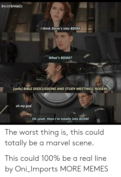 oni: BXCKYBARNES  I think Steve's into BDSM  What's BDSM?  [yells] BIBLE DISSCUSSIONS AND STUDY MEETINGS, ROGERS  oh my god  Oh yeah, then I'm totally into BDSM  The worst thing is, this could  totally be a marvel scene. This could 100% be a real line by Oni_Imports MORE MEMES
