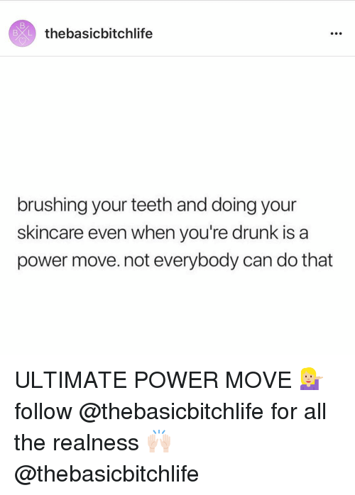realness: BXL  thebasicbitchlife  brushing your teeth and doing your  skincare even when you're drunk is a  power move. not everybody can do that ULTIMATE POWER MOVE 💁🏼 follow @thebasicbitchlife for all the realness 🙌🏻 @thebasicbitchlife