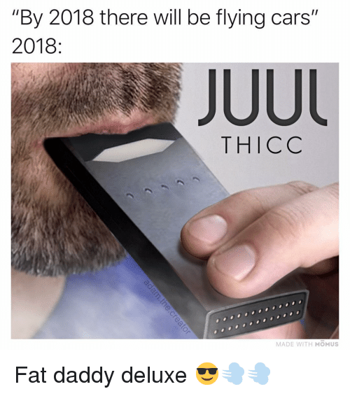 """Cars, Memes, and Fat: """"By 2018 there will be flying cars""""  2018  JUUl  THICC  MADE WITH MOMUS Fat daddy deluxe 😎💨💨"""