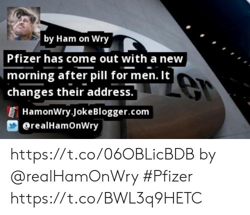 "Memes, 🤖, and Pfizer: by Ham on Wry  Pfizer has come out with a new  morning after pill for men. It  | changes their address.""  HamonWry JokeBlogger.com  erealHamOnWry https://t.co/06OBLicBDB by @realHamOnWry #Pfizer https://t.co/BWL3q9HETC"
