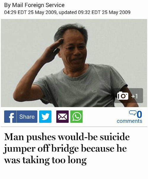 Mail, Suicide, and Jumper: By Mail Forei  04:29 EDT 25 May 2009, updated 09:32 EDT 25 May 2009  ian Service  I O  Share  comments  Man pushes would-be suicide  jumper off bridge because he  was taking too long